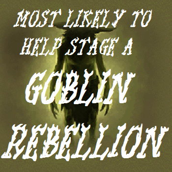 Most likely to help stage a goblin rebellion
